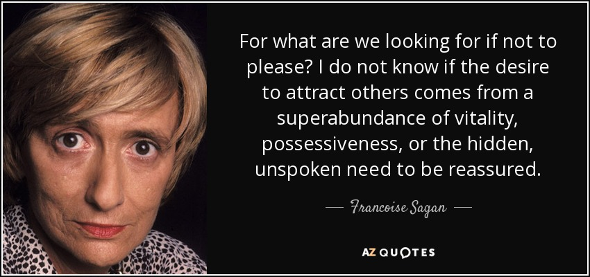 For what are we looking for if not to please? I do not know if the desire to attract others comes from a superabundance of vitality, possessiveness, or the hidden, unspoken need to be reassured. - Francoise Sagan
