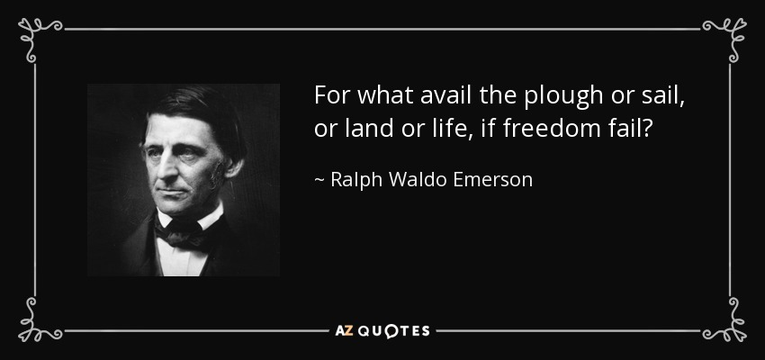 For what avail the plough or sail, or land or life, if freedom fail? - Ralph Waldo Emerson