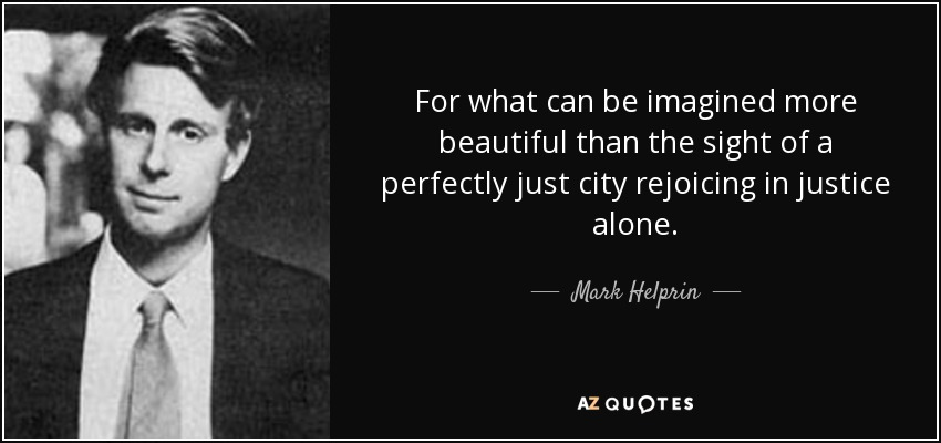 For what can be imagined more beautiful than the sight of a perfectly just city rejoicing in justice alone. - Mark Helprin