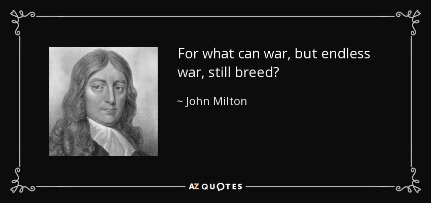 For what can war, but endless war, still breed? - John Milton