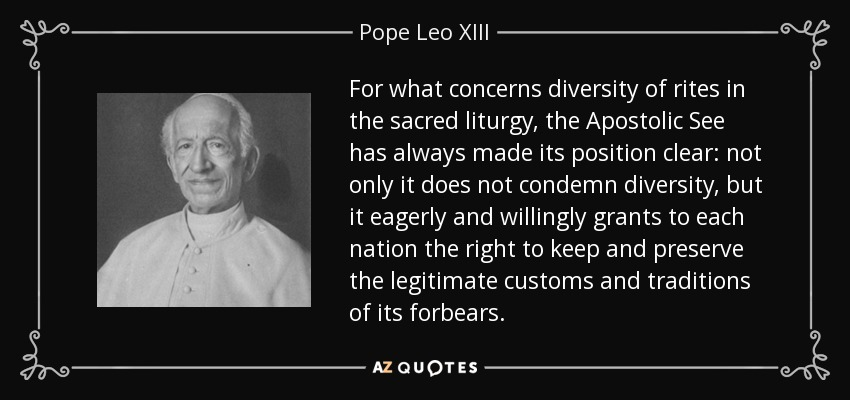 For what concerns diversity of rites in the sacred liturgy, the Apostolic See has always made its position clear: not only it does not condemn diversity, but it eagerly and willingly grants to each nation the right to keep and preserve the legitimate customs and traditions of its forbears. - Pope Leo XIII