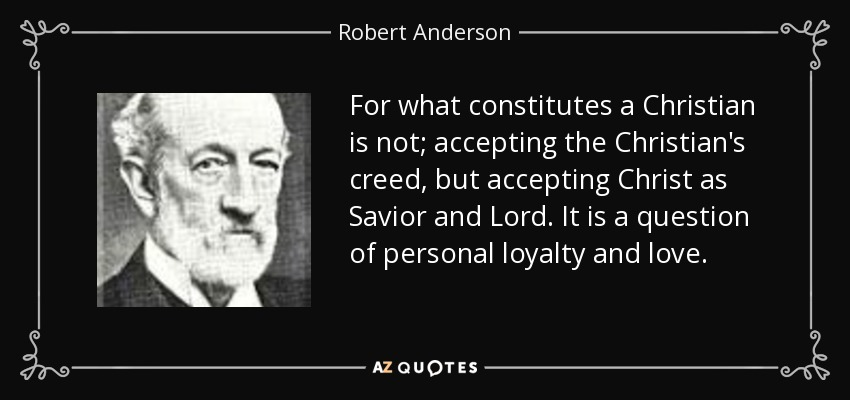 For what constitutes a Christian is not; accepting the Christian's creed, but accepting Christ as Savior and Lord. It is a question of personal loyalty and love. - Robert Anderson