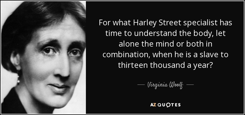 For what Harley Street specialist has time to understand the body, let alone the mind or both in combination, when he is a slave to thirteen thousand a year? - Virginia Woolf
