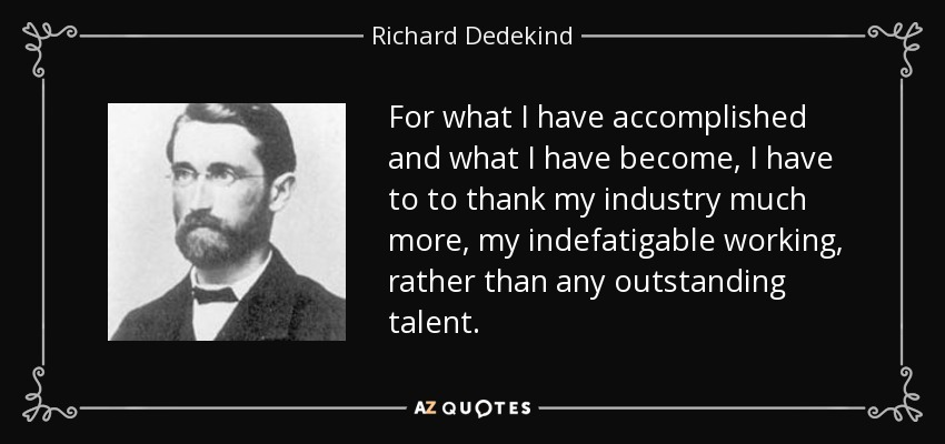 For what I have accomplished and what I have become, I have to to thank my industry much more, my indefatigable working, rather than any outstanding talent. - Richard Dedekind