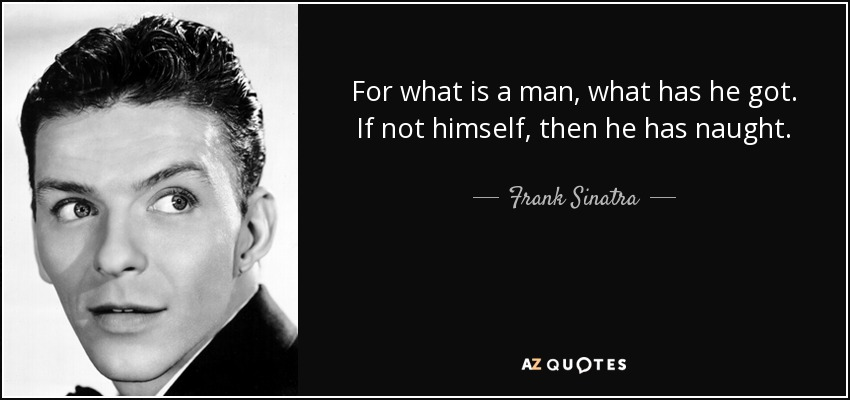 For what is a man, what has he got. If not himself, then he has naught. - Frank Sinatra