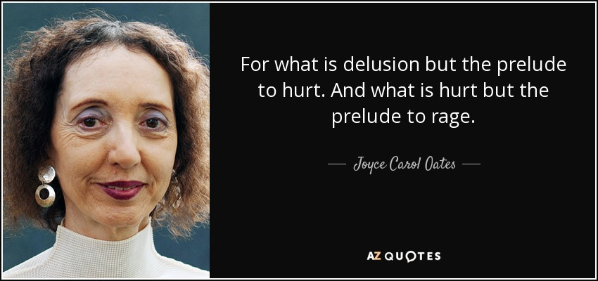 For what is delusion but the prelude to hurt. And what is hurt but the prelude to rage. - Joyce Carol Oates