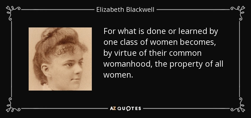 For what is done or learned by one class of women becomes, by virtue of their common womanhood, the property of all women. - Elizabeth Blackwell