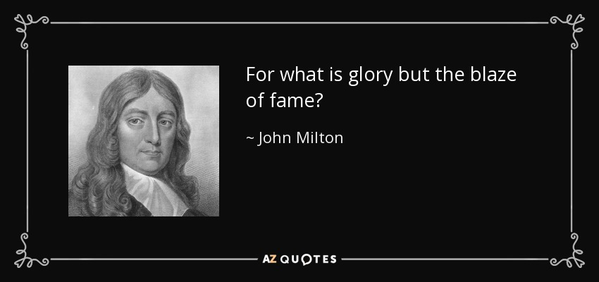 For what is glory but the blaze of fame? - John Milton