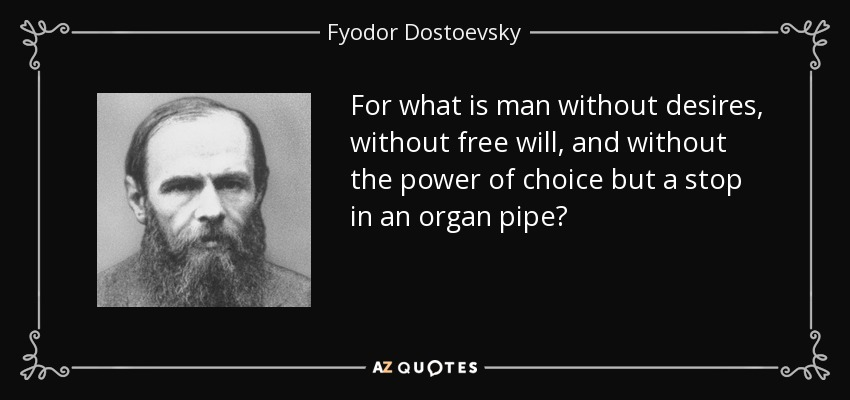 For what is man without desires, without free will, and without the power of choice but a stop in an organ pipe? - Fyodor Dostoevsky