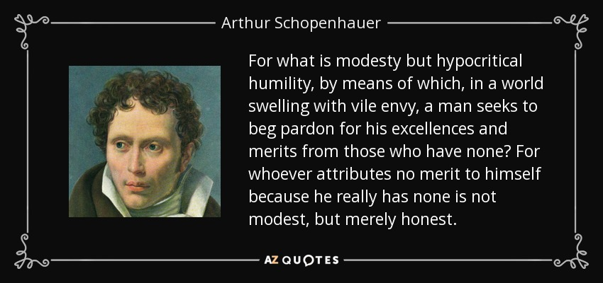 For what is modesty but hypocritical humility, by means of which, in a world swelling with vile envy, a man seeks to beg pardon for his excellences and merits from those who have none? For whoever attributes no merit to himself because he really has none is not modest, but merely honest. - Arthur Schopenhauer