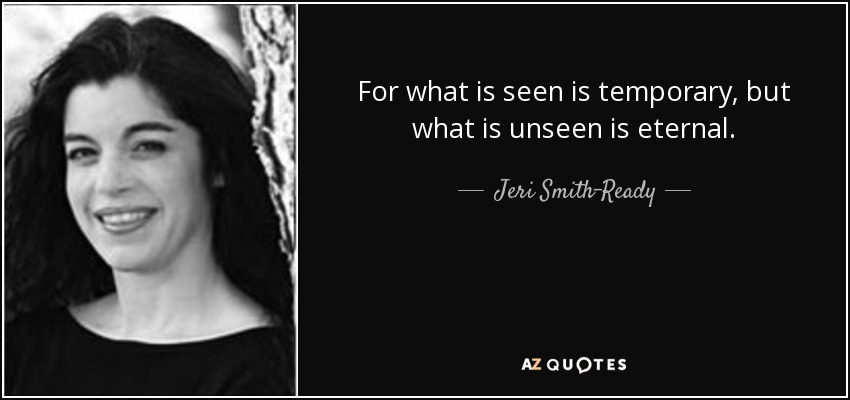 For what is seen is temporary, but what is unseen is eternal. - Jeri Smith-Ready
