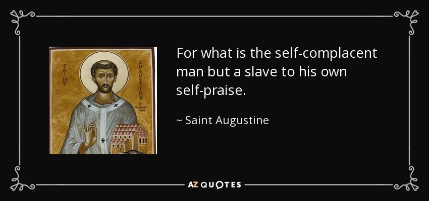 For what is the self-complacent man but a slave to his own self-praise. - Saint Augustine