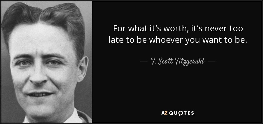 For what it's worth, it's never too late to be whoever you want to be. - F. Scott Fitzgerald
