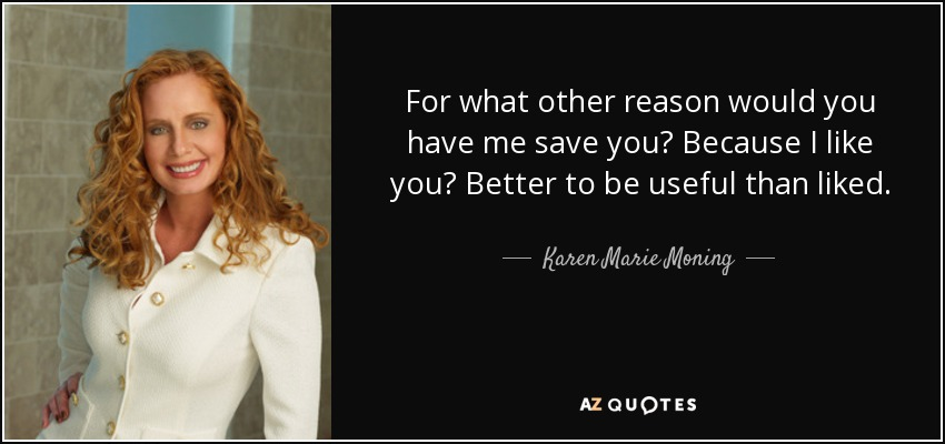 For what other reason would you have me save you? Because I like you? Better to be useful than liked. - Karen Marie Moning