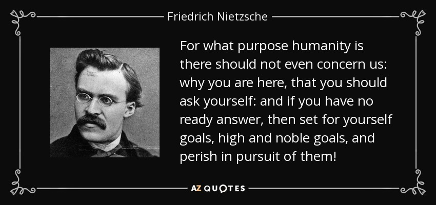 For what purpose humanity is there should not even concern us: why you are here, that you should ask yourself: and if you have no ready answer, then set for yourself goals, high and noble goals, and perish in pursuit of them! - Friedrich Nietzsche