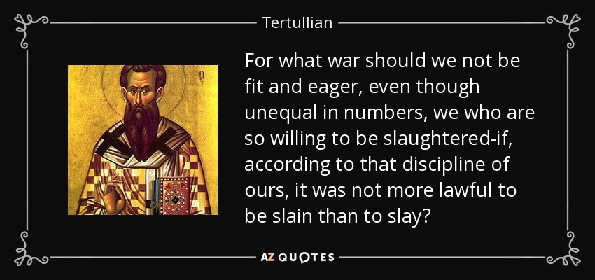 For what war should we not be fit and eager, even though unequal in numbers, we who are so willing to be slaughtered-if, according to that discipline of ours, it was not more lawful to be slain than to slay? - Tertullian