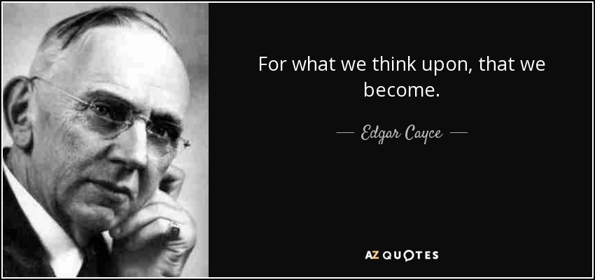 For what we think upon, that we become. - Edgar Cayce