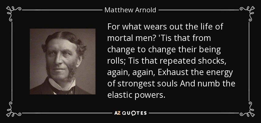 For what wears out the life of mortal men? 'Tis that from change to change their being rolls; Tis that repeated shocks, again, again, Exhaust the energy of strongest souls And numb the elastic powers. - Matthew Arnold
