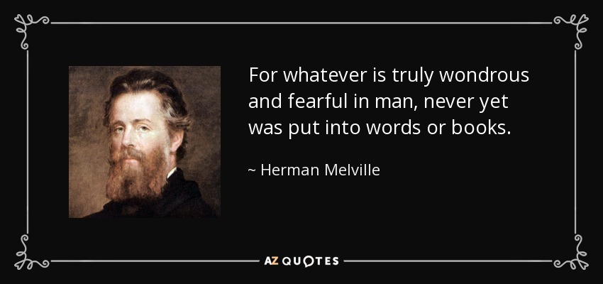 For whatever is truly wondrous and fearful in man, never yet was put into words or books. - Herman Melville