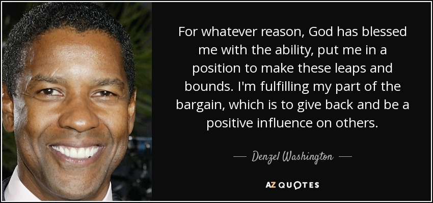 For whatever reason, God has blessed me with the ability, put me in a position to make these leaps and bounds. I'm fulfilling my part of the bargain, which is to give back and be a positive influence on others. - Denzel Washington