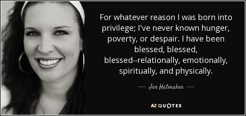 For whatever reason I was born into privilege; I've never known hunger, poverty, or despair. I have been blessed, blessed, blessed--relationally, emotionally, spiritually, and physically. - Jen Hatmaker