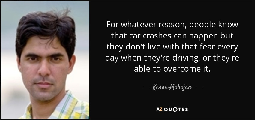 For whatever reason, people know that car crashes can happen but they don't live with that fear every day when they're driving, or they're able to overcome it. - Karan Mahajan