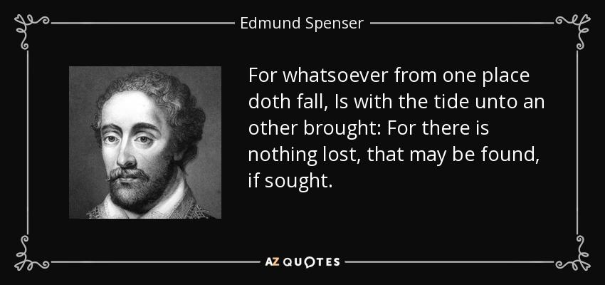 For whatsoever from one place doth fall, Is with the tide unto an other brought: For there is nothing lost, that may be found, if sought. - Edmund Spenser