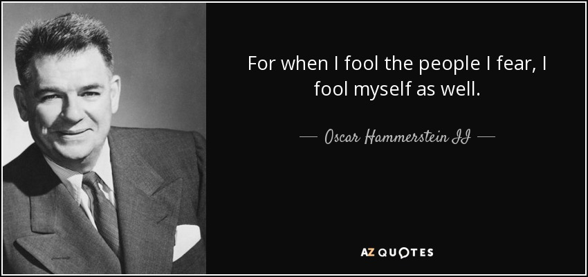 For when I fool the people I fear, I fool myself as well. - Oscar Hammerstein II