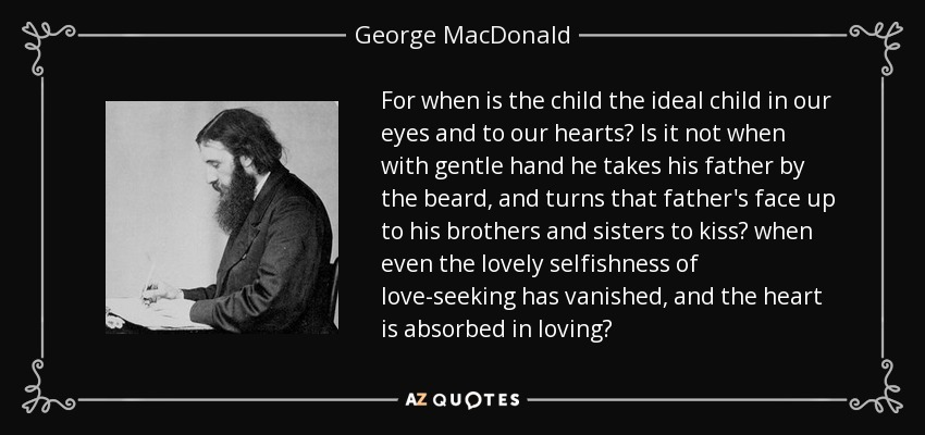 For when is the child the ideal child in our eyes and to our hearts? Is it not when with gentle hand he takes his father by the beard, and turns that father's face up to his brothers and sisters to kiss? when even the lovely selfishness of love-seeking has vanished, and the heart is absorbed in loving? - George MacDonald