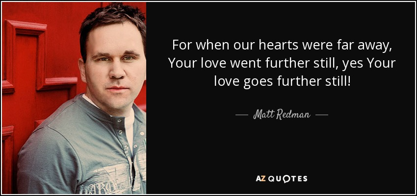 For when our hearts were far away, Your love went further still, yes Your love goes further still! - Matt Redman