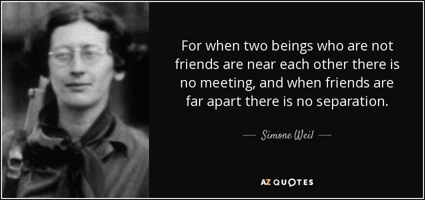 For when two beings who are not friends are near each other there is no meeting, and when friends are far apart there is no separation. - Simone Weil