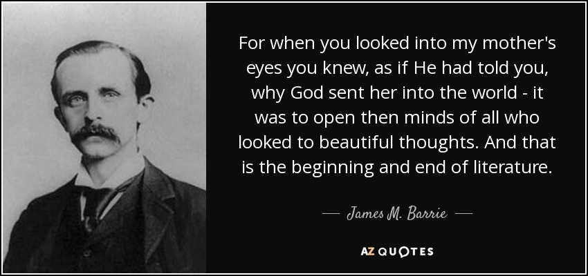 For when you looked into my mother's eyes you knew, as if He had told you, why God sent her into the world - it was to open then minds of all who looked to beautiful thoughts. And that is the beginning and end of literature. - James M. Barrie
