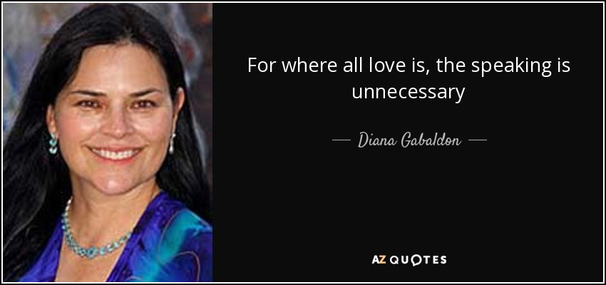 For where all love is, the speaking is unnecessary - Diana Gabaldon
