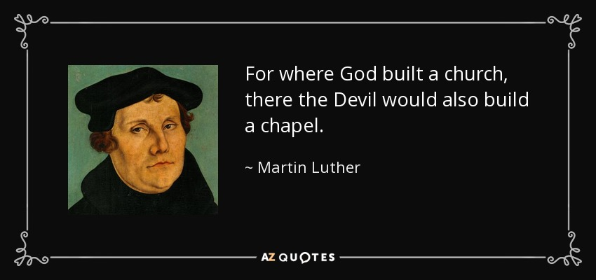 For where God built a church, there the Devil would also build a chapel. - Martin Luther