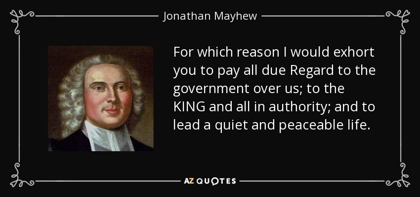 For which reason I would exhort you to pay all due Regard to the government over us; to the KING and all in authority; and to lead a quiet and peaceable life. - Jonathan Mayhew