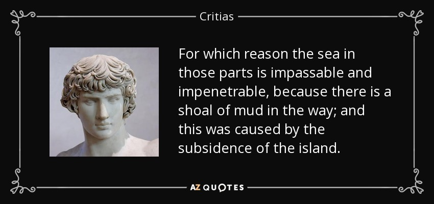 For which reason the sea in those parts is impassable and impenetrable, because there is a shoal of mud in the way; and this was caused by the subsidence of the island. - Critias