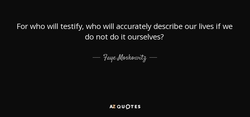 For who will testify, who will accurately describe our lives if we do not do it ourselves? - Faye Moskowitz