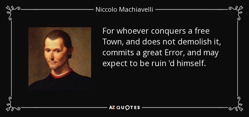 For whoever conquers a free Town, and does not demolish it, commits a great Error, and may expect to be ruin 'd himself. - Niccolo Machiavelli