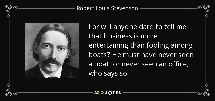 For will anyone dare to tell me that business is more entertaining than fooling among boats? He must have never seen a boat, or never seen an office, who says so. - Robert Louis Stevenson