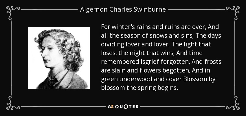 For winter's rains and ruins are over, And all the season of snows and sins; The days dividing lover and lover, The light that loses, the night that wins; And time remembered isgrief forgotten, And frosts are slain and flowers begotten, And in green underwood and cover Blossom by blossom the spring begins. - Algernon Charles Swinburne