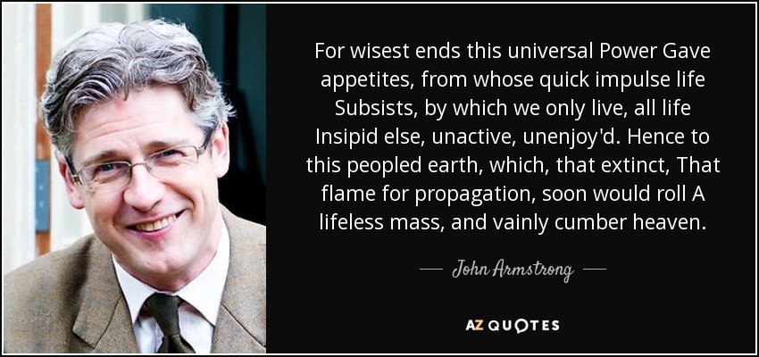 For wisest ends this universal Power Gave appetites, from whose quick impulse life Subsists, by which we only live, all life Insipid else, unactive, unenjoy'd. Hence to this peopled earth, which, that extinct, That flame for propagation, soon would roll A lifeless mass, and vainly cumber heaven. - John Armstrong