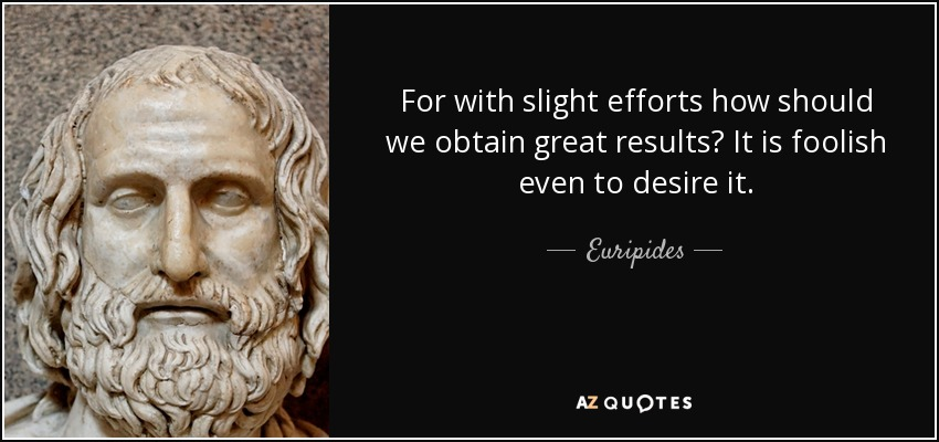For with slight efforts how should we obtain great results? It is foolish even to desire it. - Euripides