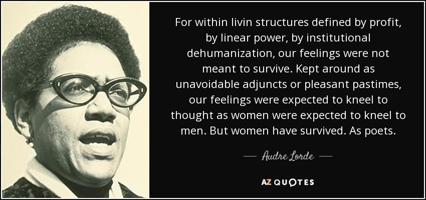 For within livin structures defined by profit, by linear power, by institutional dehumanization, our feelings were not meant to survive. Kept around as unavoidable adjuncts or pleasant pastimes, our feelings were expected to kneel to thought as women were expected to kneel to men. But women have survived. As poets. - Audre Lorde