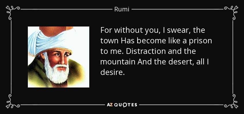 For without you, I swear, the town Has become like a prison to me. Distraction and the mountain And the desert, all I desire. - Rumi