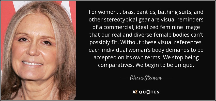 For women... bras, panties, bathing suits, and other stereotypical gear are visual reminders of a commercial, idealized feminine image that our real and diverse female bodies can't possibly fit. Without these visual references, each individual woman's body demands to be accepted on its own terms. We stop being comparatives. We begin to be unique. - Gloria Steinem