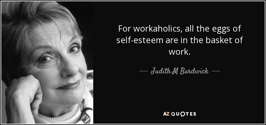 For workaholics, all the eggs of self-esteem are in the basket of work. - Judith M Bardwick
