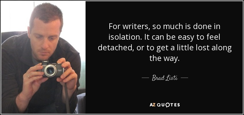 For writers, so much is done in isolation. It can be easy to feel detached, or to get a little lost along the way. - Brad Listi