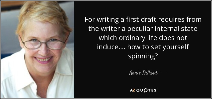 For writing a first draft requires from the writer a peculiar internal state which ordinary life does not induce. ... how to set yourself spinning? - Annie Dillard