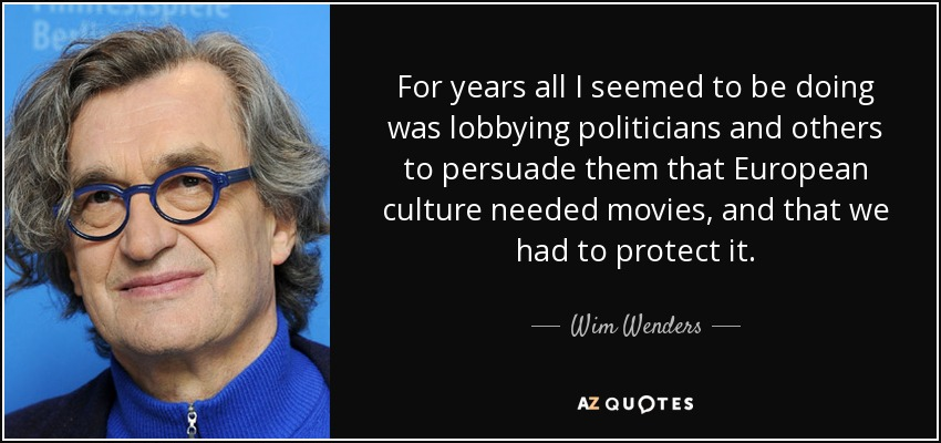 For years all I seemed to be doing was lobbying politicians and others to persuade them that European culture needed movies, and that we had to protect it. - Wim Wenders