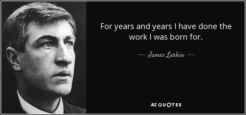 For years and years I have done the work I was born for. - James Larkin